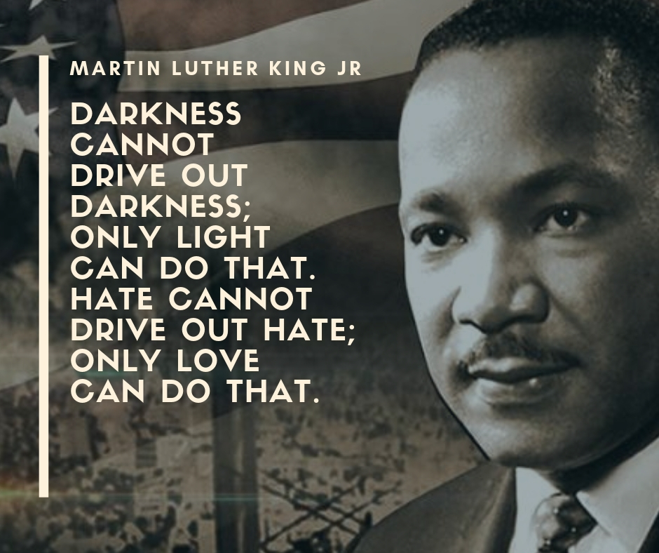 Darkness cannot drive out darkness; only light can do that. Hate cannot drive out hate; only love can do that..jpg