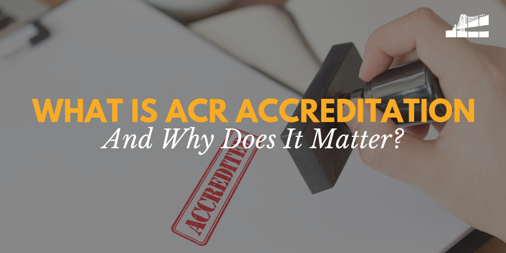 ACR accreditation, what is acr accreditation, what does it mean to be ACR accredited, ACR accredited imaging center