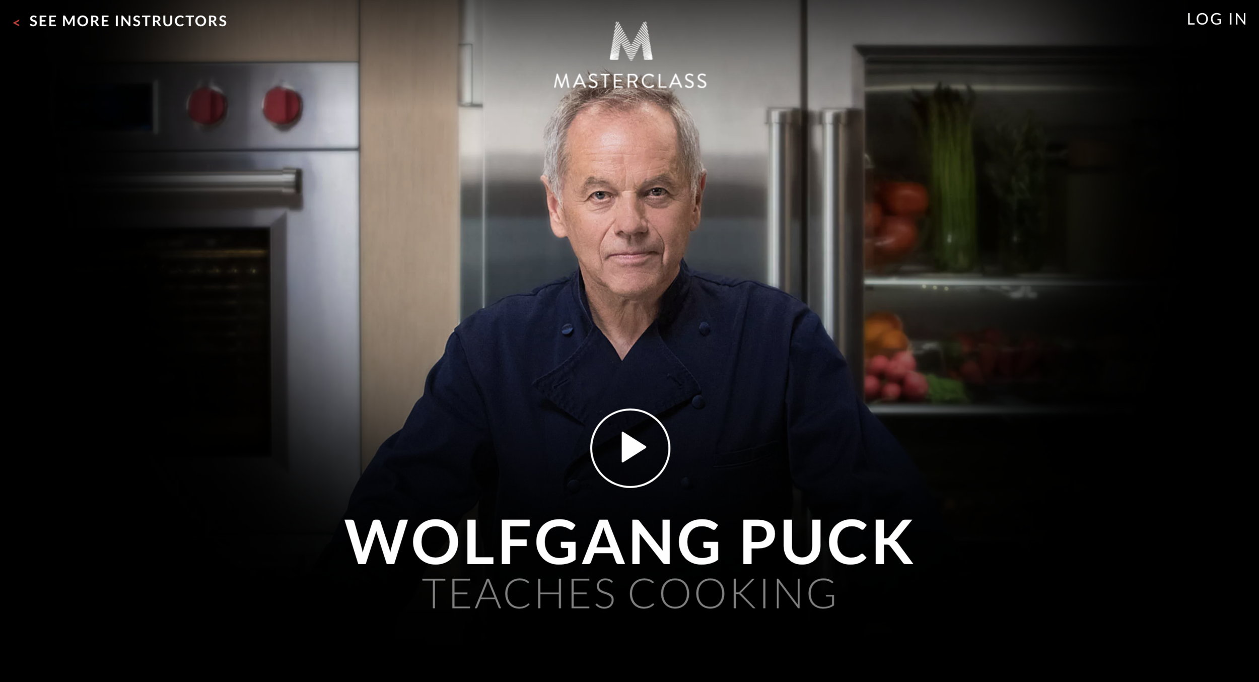 WOLF GANGPUCK - MASTERCLASS   LEGEND HAS IT WOLFGANG PUCK CAME UP WITH HIS FAMOUS SMOKED SALMON PIZZA WHEN HIS RESTAURANT RAN OUT OF BAGELS—AND ENDED UP CHANGING THE WAY AMERICA COOKS. IN HIS MASTERCLASS, THE FIVE-TIME JAMES BEARD AWARD-WINNING CHEF BEHIND MORE THAN 100 RESTAURANTS BRINGS YOU INTO HIS KITCHEN. YOU'LL LEARN NOT ONLY HOW TO MASTER STARTERS, MAINS, SIDES, AND COCKTAILS, BUT ALSO HOW TO TAKE RISKS TO CREATE MEMORABLE RECIPES OF YOUR OWN.