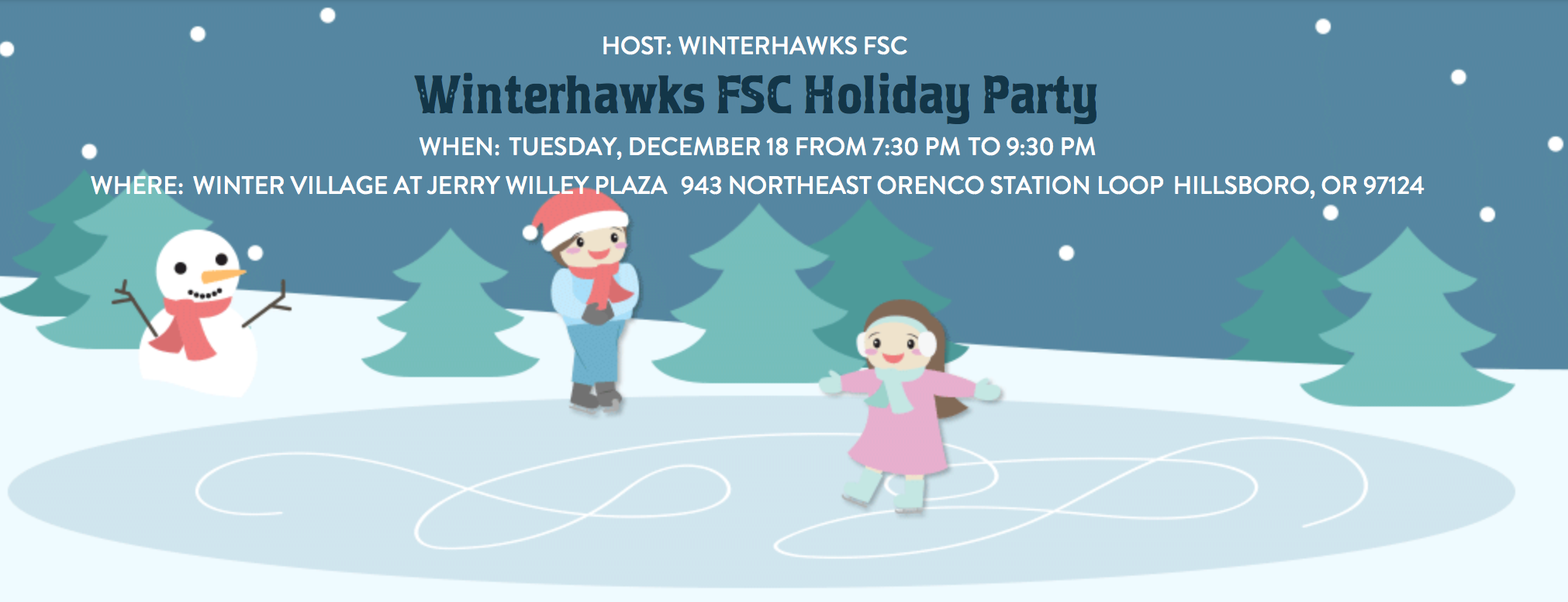 SAVE THE DATE - TUESDAY, DECEMBER 18th   7:30P - 9:30P  Happy Holidays Winterhawks FSC Family:  Please join us in merriment and treats for our Annual Holiday Party at Winter Village at Orenco Station!   White Elephant Alert: Skaters, if you would like to participate in the fun White Elephant Game, please bring a silly/fun gift to the party (up to $10 max)!   Skates will be provided.  For more information: https://www.hillsboro-oregon.gov/departments/parks-recreation/recreation-fun-/special-events-/winter-village/-curm-12/-cury-2018