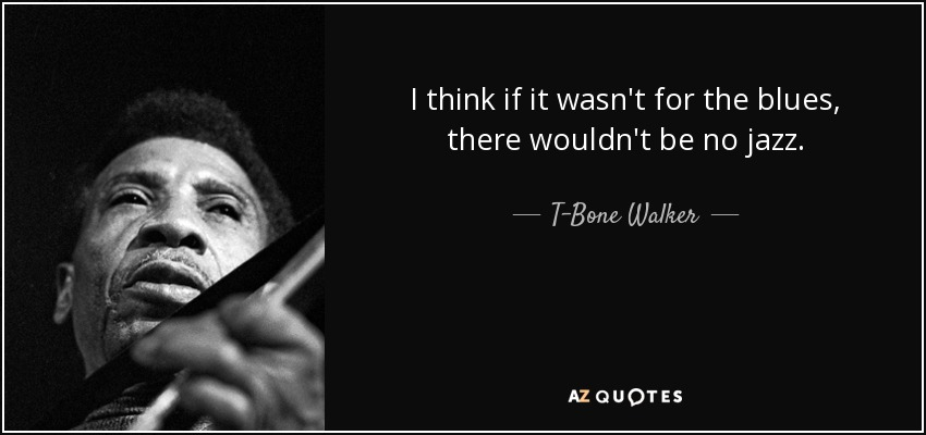 quote-i-think-if-it-wasn-t-for-the-blues-there-wouldn-t-be-no-jazz-t-bone-walker-80-35-17.jpg