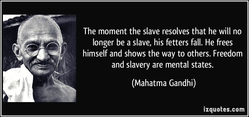 quote-the-moment-the-slave-resolves-that-he-will-no-longer-be-a-slave-his-fetters-fall-he-frees-himself-mahatma-gandhi-315425.jpg