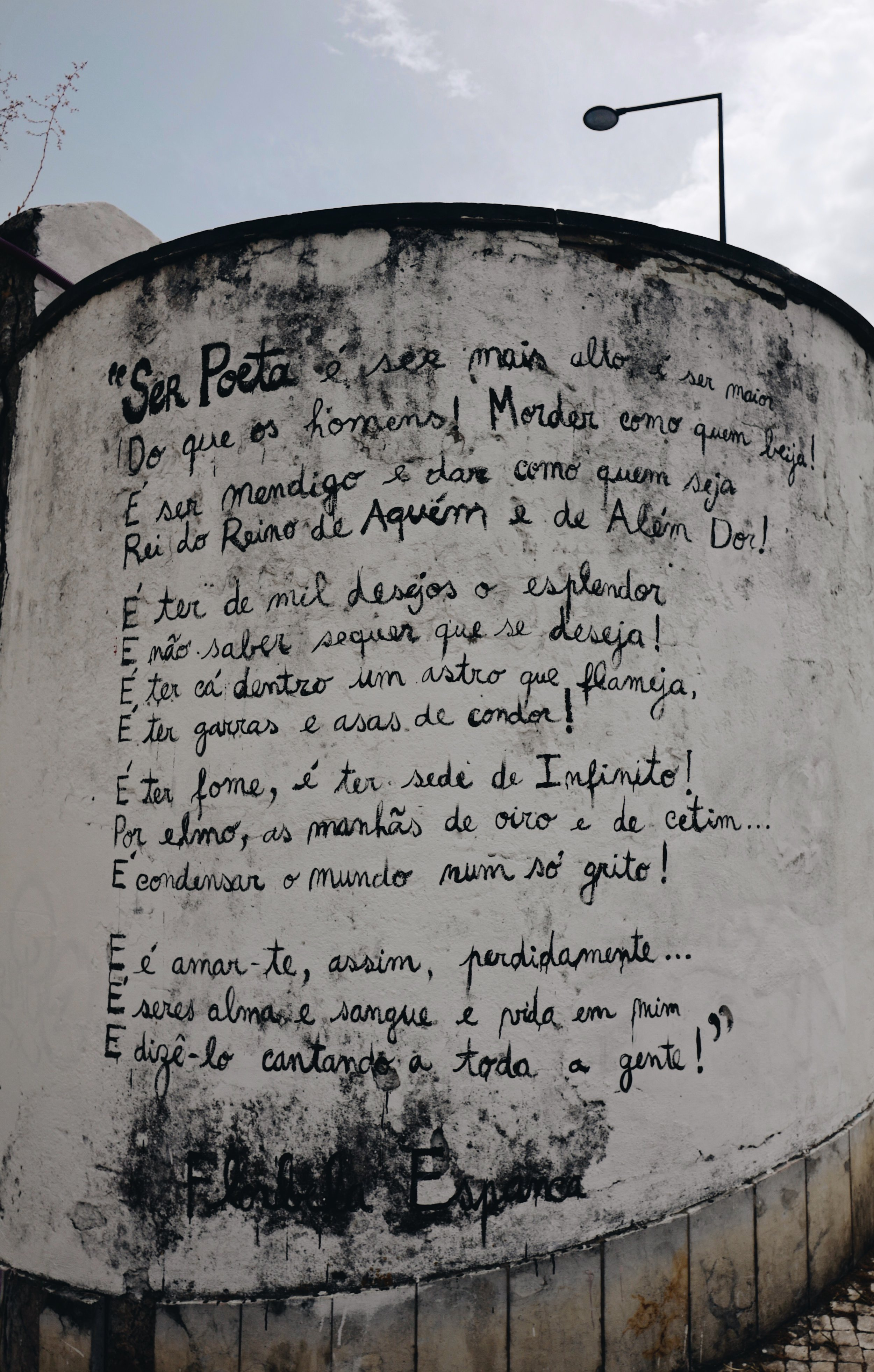 """That poem is so beautiful that I feel the need share the translation with my non Portuguese readers as well:  """"To be a poet it's to be taller, it's to be greater  Than men! Biting as the one who kisses!  It's to be a beggar and give as if you were  King of the Kingdom of Pain and Beyond the Pain!    It's to have the splendor out of a thousand wishes  And do not even know what you wish!  It's to have here inside a flashing star,  It's to have claws and wings of a condor!    It's to be hungry, it's to have thirst of Infinite!  With helmet, mornings of gold and satin...  It's to condense the world into a single cry!  And it's love you so madly...  And it's you being soul, and blood and life in me...  And saying it singing to everybody!"""""""