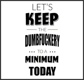let's keep the dumbfuckery.jpg