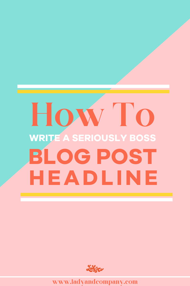 How To Write A Seriously Boss Blog Headline | Lady and Company Creative | Empowering Women Throught Bad Ass Brands