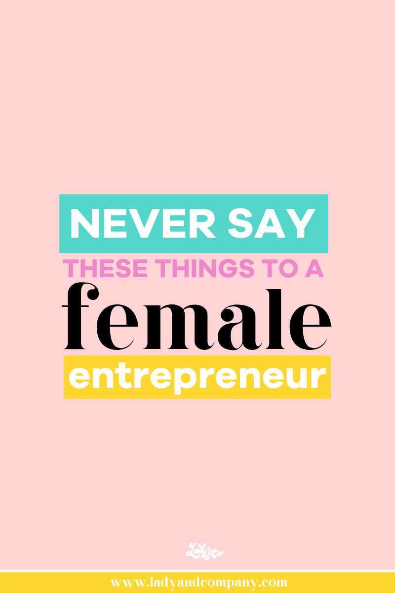 Never say these things to a female entrepreneur   Lady and Company Creative   Empowering Women Through Badass Brands