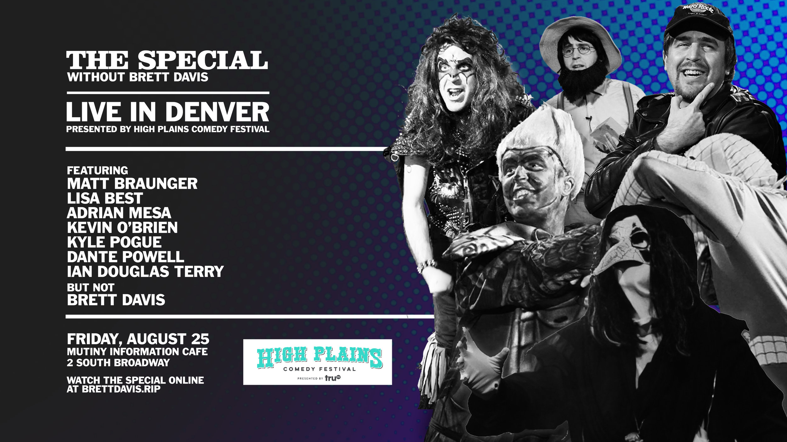 The Special Without Brett Davis will be a part of this year's  High Plains Comedy Festival ! NYC's wildest television show heads to Denver for an unpredictable night with these great performers:  Featuring MATT BRAUNGER  LISA BEST ADRIAN MESA KEVIN O'BRIEN KYLE POGUE DANTE POWELL IAN DOUGLAS TERRY And of course, not BRETT DAVIS  Get tickets here: https://nightout.com/events/the-special-without-brett-davis-5th-annual-high-plains-comedy-festival/tickets