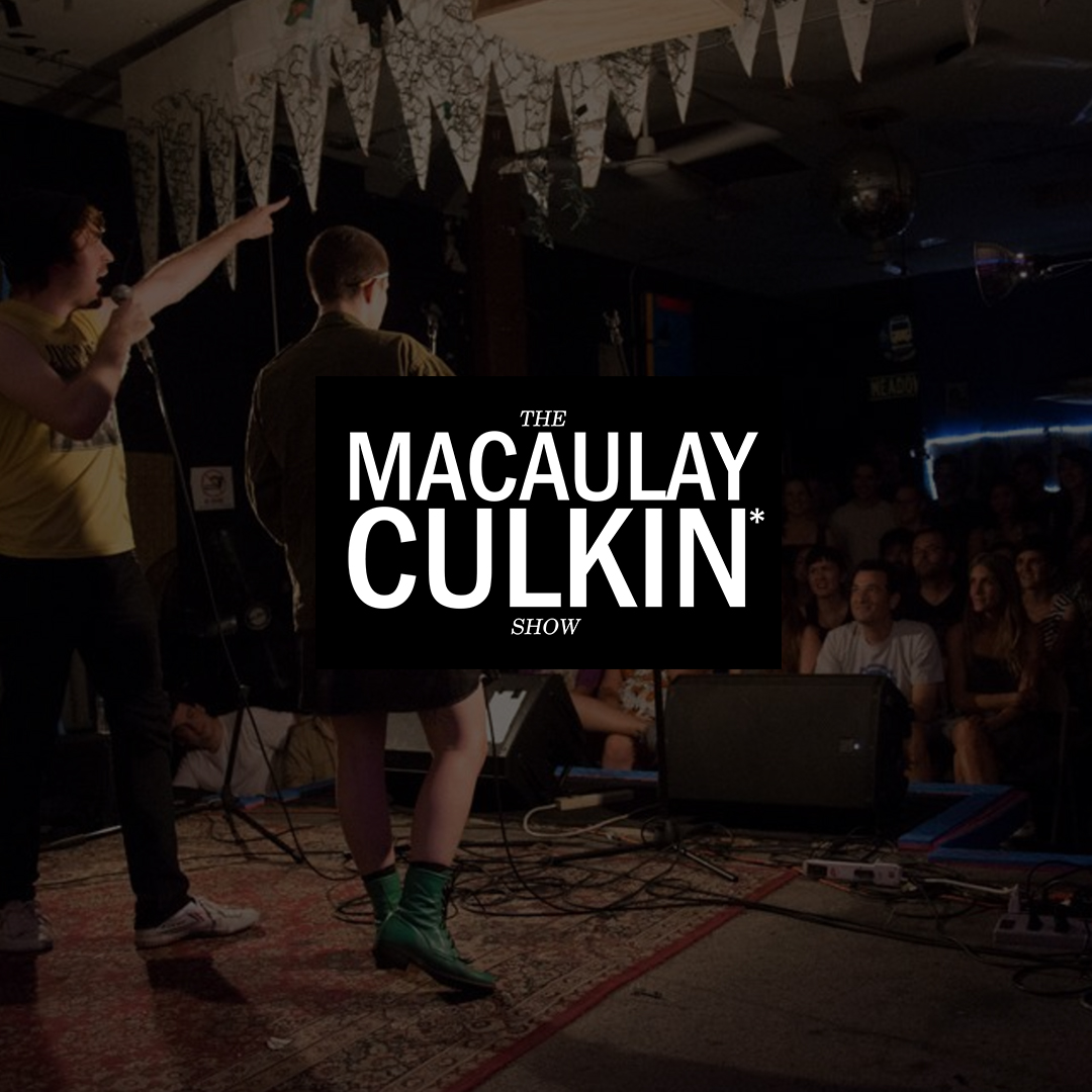 THE MACAULAY CULKIN SHOW    A  monthly live comedy show formerly at Brooklyn's Shea Stadium featuring the best stand-ups and alternative acts in NYC and beyond.