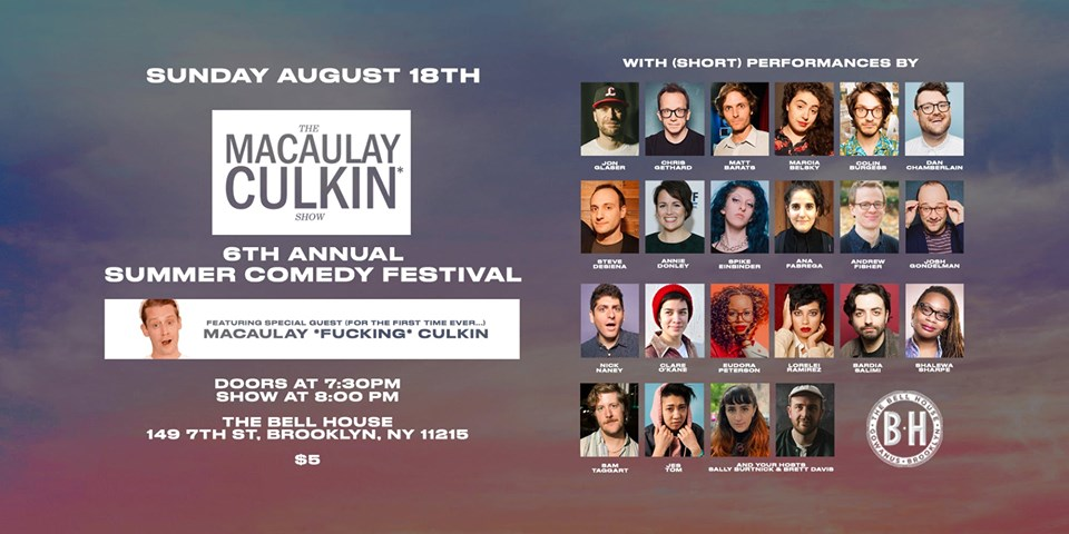 The Macaulay Culkin Show: 6th Annual Summer Comedy Festival  Sun. Aug 18 • 7:30pm Doors • 8:00pm Show  For the better part of a decade, Brett Davis & Sally Burtnick have hosted a monthly comedy showcase called The Macaulay Culkin* Show, despite the show not having anything to do with the actor. However, that all changes on August 18th at the 6th Annual Macaulay Culkin Show Summer Comedy Festival. After years, finally, the Macaulay Culkin (Home Alone, My Girl) has agreed to come and be a part of our show. What is he doing? We don't know. But we do know that we are continuing our tradition of showcasing a sampling of some of the most unique and hilarious acts in comedy today. And we're at The Bell House, so there's gonna be air conditioning this time. Lineup:  Jon Glaser  Chris Gethard  Matt Barats  Marcia Belsky  Colin Burgess  Dan Chamberlain  Steve DeSiena  Annie Donley  Spike Einbinder  Ana Fabrega  Andrew Fisher  Josh Gondelman  Nick Naney  Clare O'Kane  Eudora Peterson  Lorelei Ramirez  Bardia Salimi  Shalewa Sharpe  Sam Taggart  Jes Tom  7:30pm Doors / 8:00pm Show  $5  Ages 21+  **Lineup Subject To Change