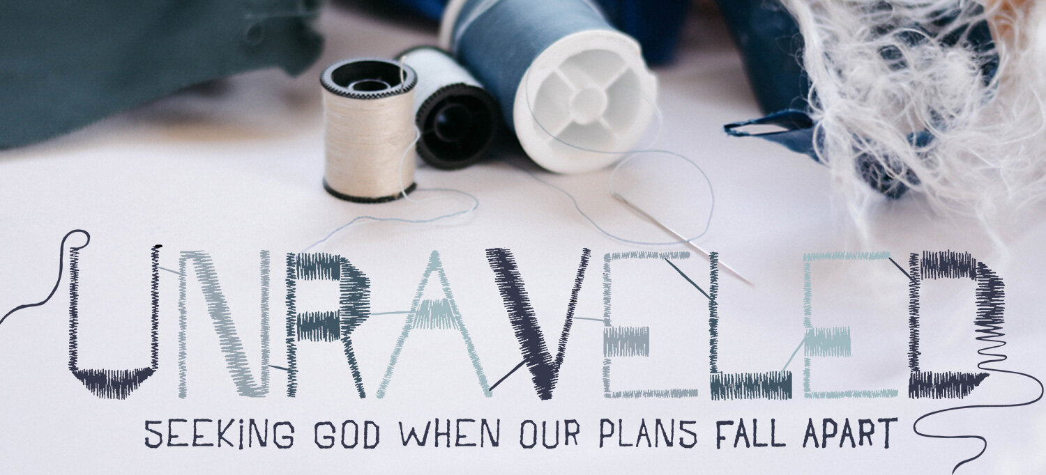 Unraveled: Seeking God when our plans fall apart