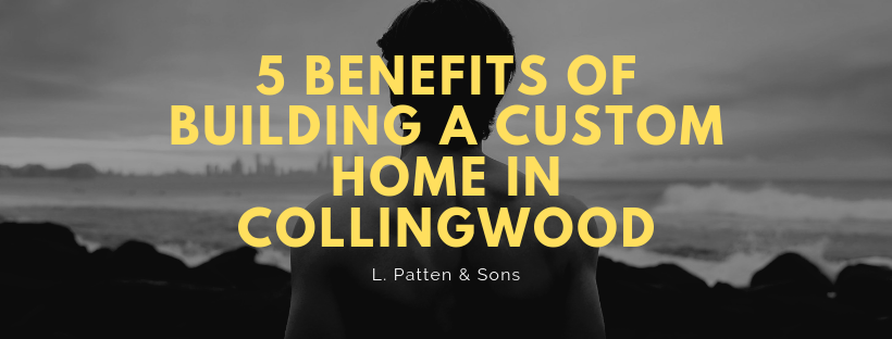 5 Benefits of Building a Custom Home in Collingwood.png