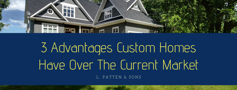 3 Advantages Custom Homes Have Over The Current Market.png