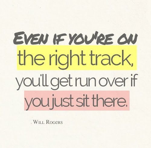 "'even if you're on the right track you'll get run over if you just sit there"". Will Rogers"