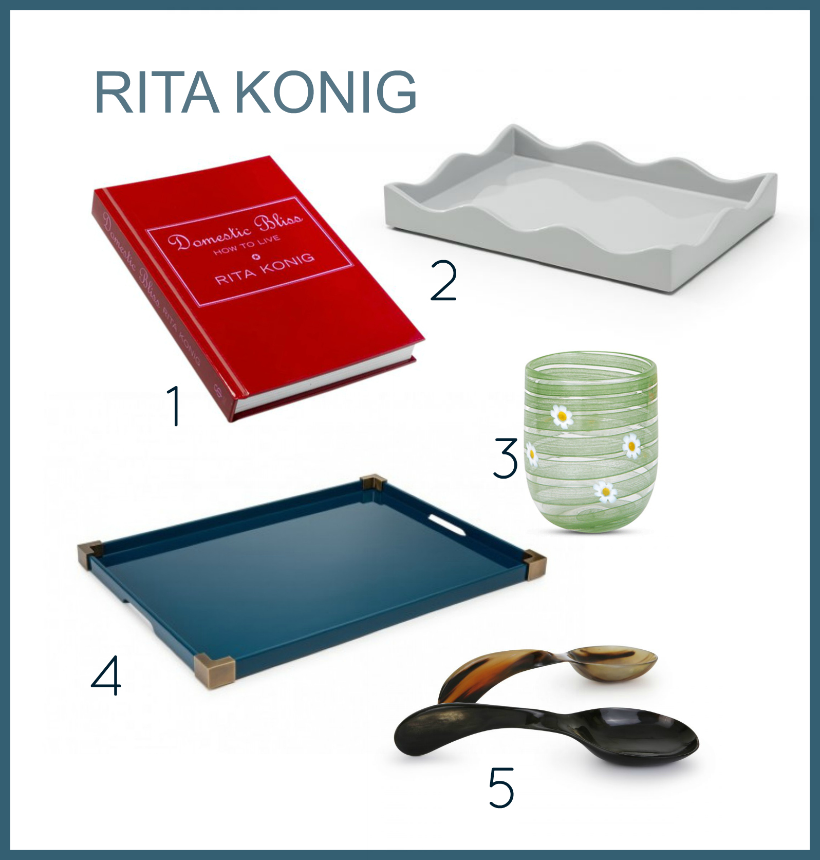 1.  Rita's Book  2.  Scallop Tray  3.  Daisy Glass Tumbler  4.  Brass Corner Tray  5.  Horn Serving Spoons