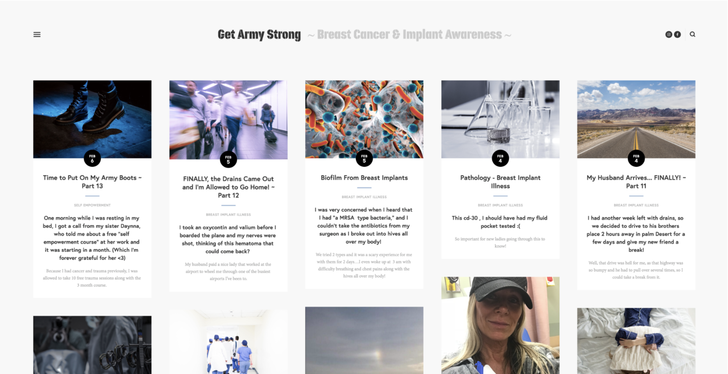 Get Army Strong - Donna Halme Designs designed a blog website for Get Army Strong owned by Shannon Sayers who has gone through both breast cancer and breast implant illness. The Get Army Strong blog tells Shannon's story of the horrific and courageous journey of strength and her will to live through all the setbacks she faced along the way. When I was approached by Shannon, listened to her story, I immediately wanted to help. She had a great passion to make sure this information gets out to readers. This was not easy for Shannon by any means, as she had to relive the negative emotions these stories surfaced when writing them. However, we agreed that this became a positive experience, one that helped as part of her healing process. I truly loved working on this project and hope that it helps those who have or are suffering with these illnesses find answers, hope, and inspiration in her blogs. Shannon had many photos that we put together with the various blog content she had. I started at the beginning of her journey and each blog tells her story with photos, many resource links, and videos. I created a special Resources page for books that have helped her, and videos about breast implant illness. Both a Contact and Contributor pages where created for those wishing to contact Shannon or interested in becoming a blog contributor. In order to get her blogs out to her subscribers, I integrated MailChimp which is a email RSS Campaign within her Squarespace website. This is a very special project, one that I'm very honoured to have been given.