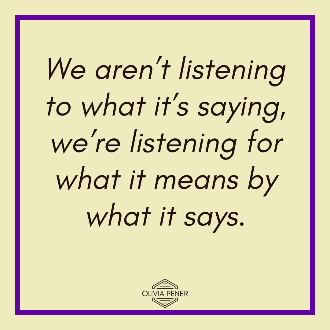 We aren't listening to what it's saying, we're listening for what it means by what it says.