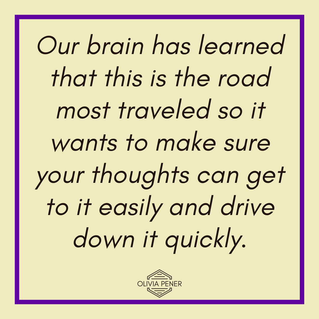 Our brain has learned that this is the road most traveled so it wants to make sure your thoughts can get to it easily and drive down it quickly.