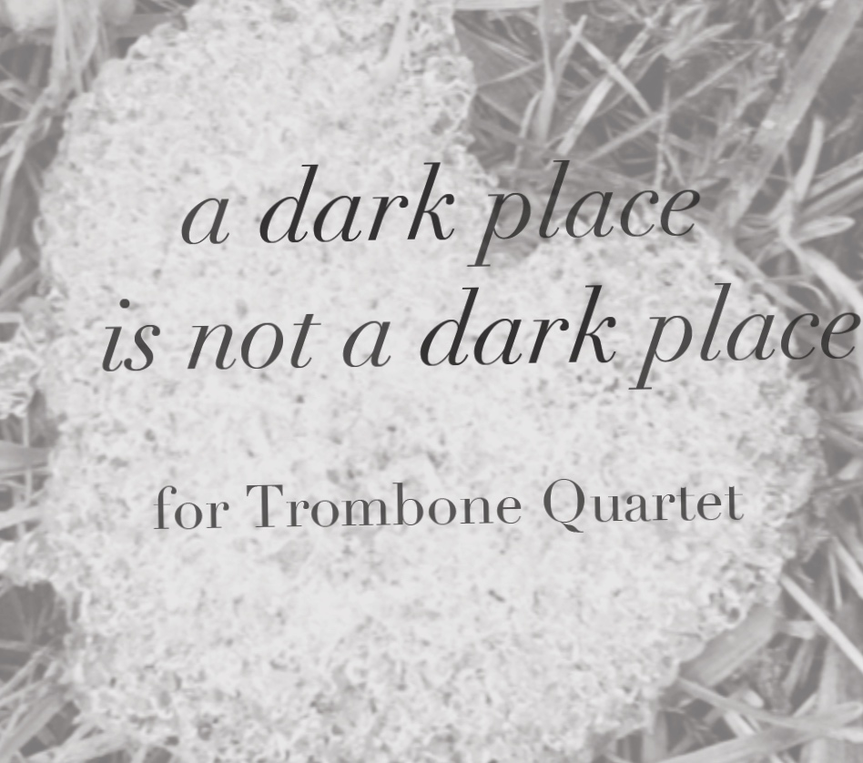 My new trombone quartet, A Dark Place is Not a Dark Place, commissioned by the Elysian Trombone Consort, will be premiered at the International Women's Brass Conference in May, with an additional performance at the International Trombone Festival in July. -