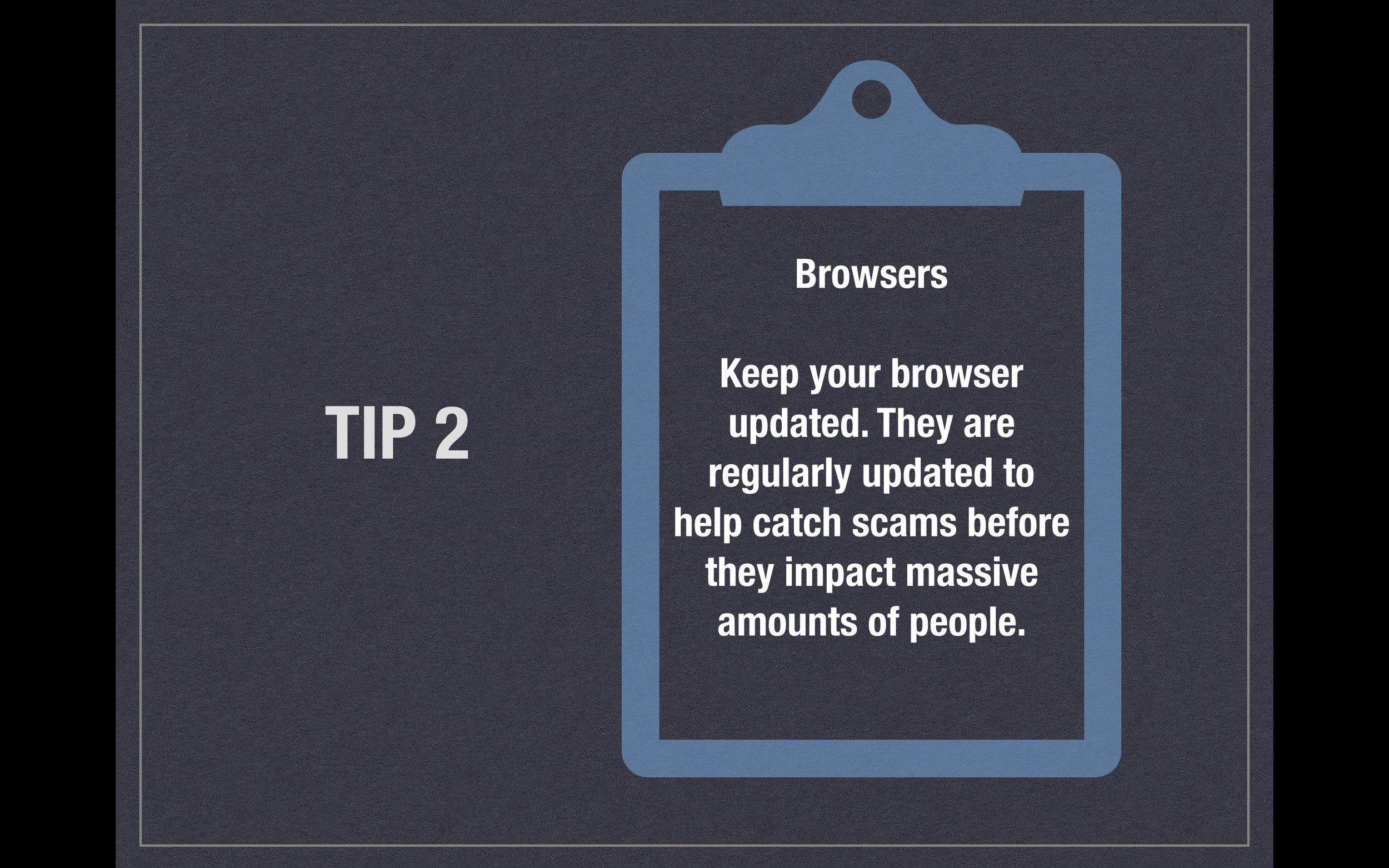 Tip 2 - Browsers - Keep your browser updated. They are regularly updated to help catch scams before they impact massive amounts of people.
