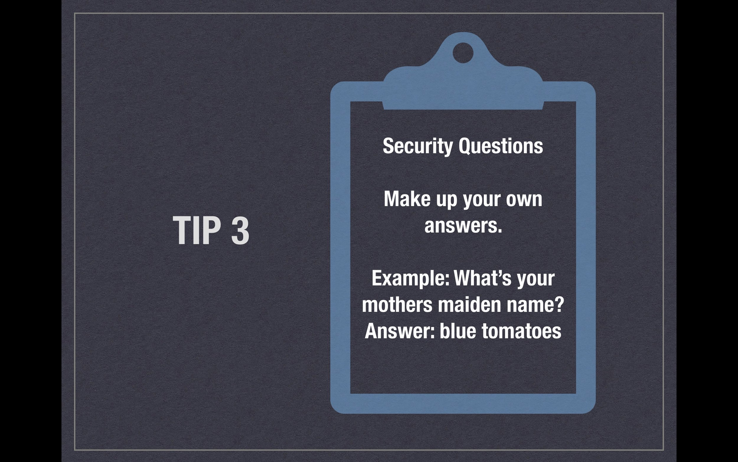 Tip 3 - Security Questions - Make up your own answers. Example; What's your mother's maiden name? Answer: blue tomatoes