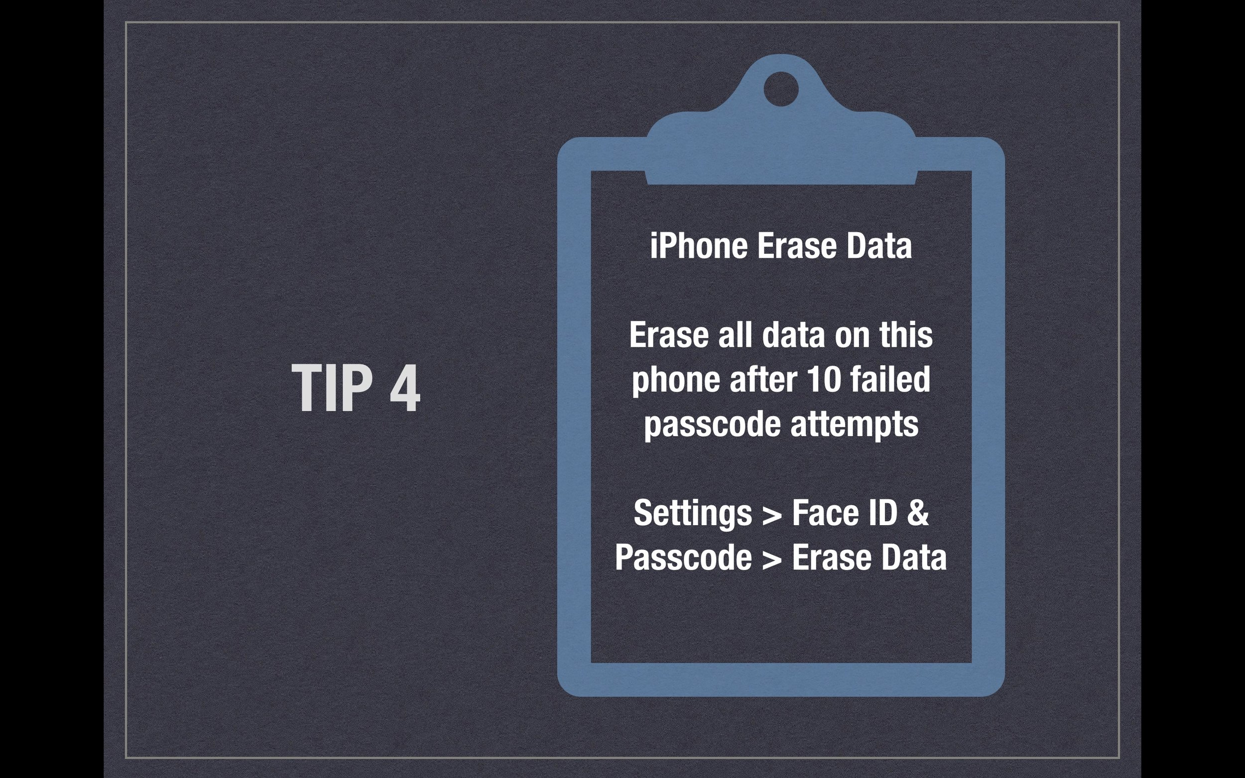 Tip 4 - iPhone Erase Data - Erase all data on this phone after 10 failed passcode attempts. Setting> Face ID & Passcode > Erase Data