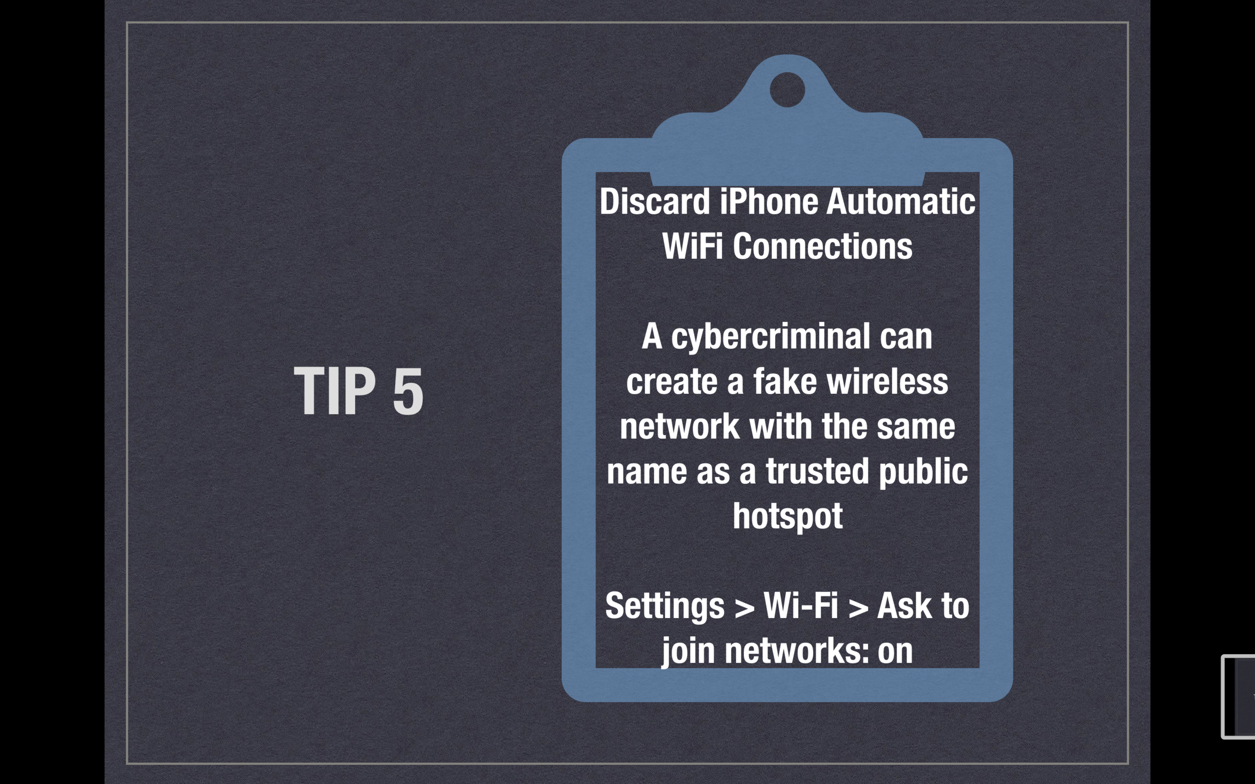 Tip 5 - Discard iPhone Automatic WiFi Connections - A cybercriminal can create a fake wireless network with the same name as a trusted public hotspot. Settings > Wi-Fi > Ask to join networks: on.