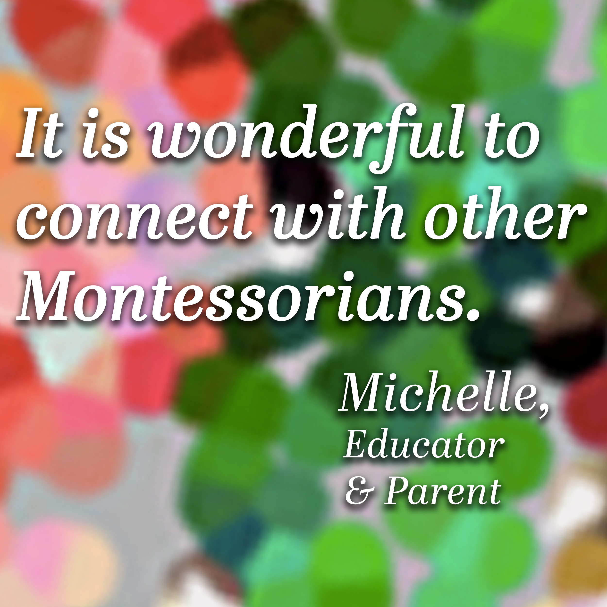 It is wonderful to connect with other Montessorians
