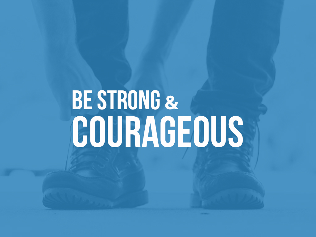 Be Strong & Courageous -  March 2016 - April 2016