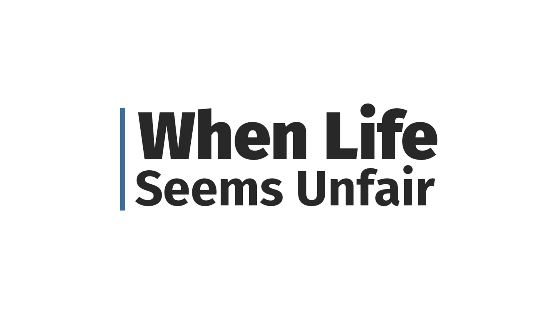 When Life Seems Unfair  - July 2017