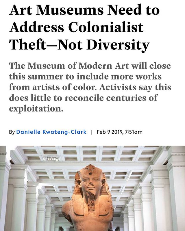 Take a look at Danielle Kwateng-Clark's important piece on Broadly about the museum world's colonial history and how the MoMa's temporary closure to diversify its collection is a step but not enough. To learn more read the article on Broadly and check out Decolonize This Place. Thoughts?
