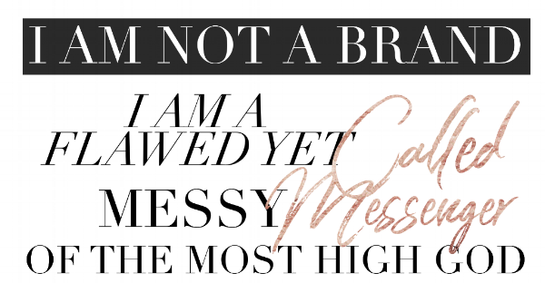I am not a brand. I'm a flawed yet called messy messenger of the most high God