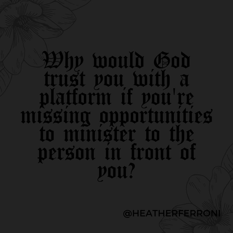 Why would God trust you with a platform if you're missing opportunities to minister to the person in front of you