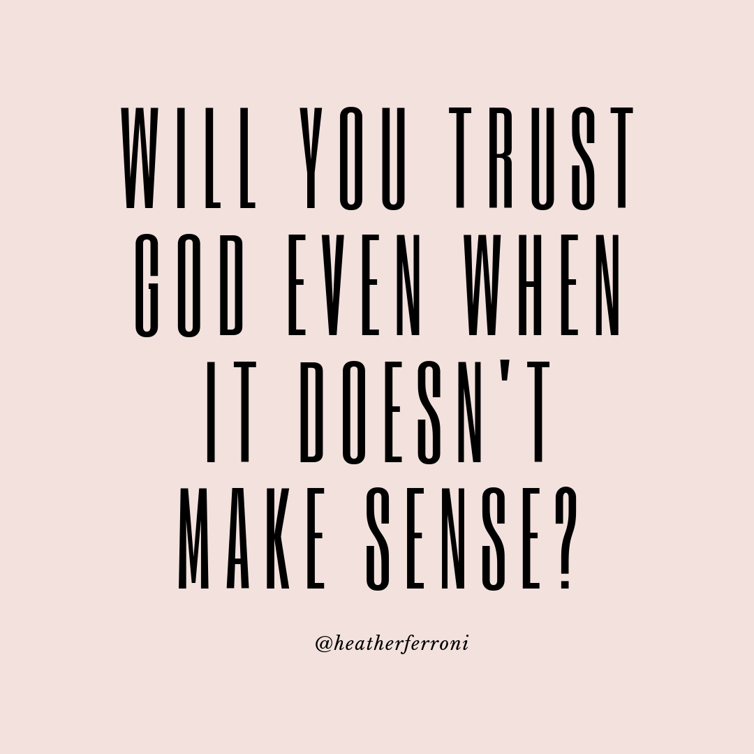 WILL YOU TRUST GOD EVEN WHEN IT DOESN'T MAKE SENSE?