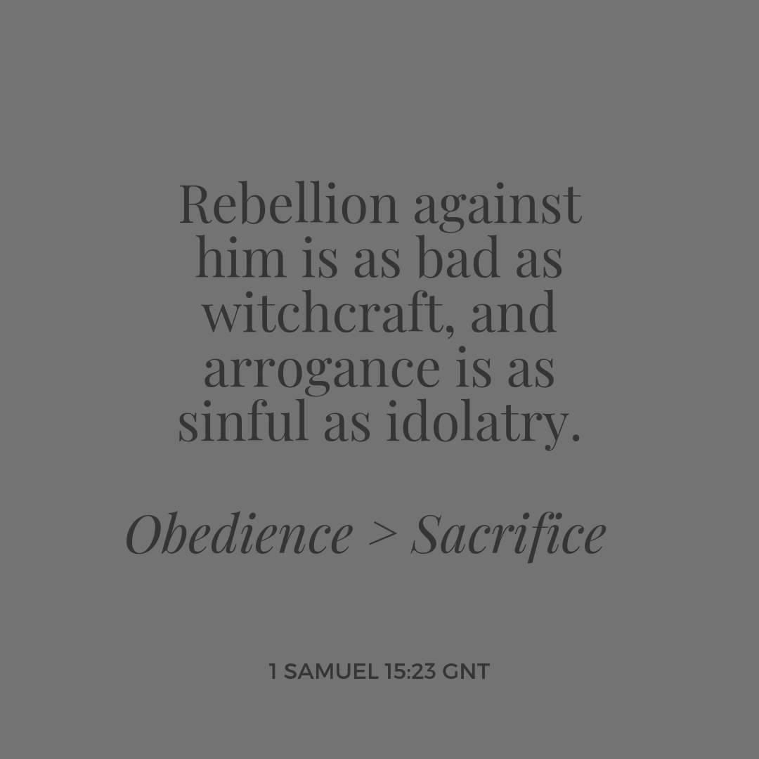 Obedience > Sacrifice. Rebellion against him is as bad as witchcraft, and arrogance is as sinful as idolatry.