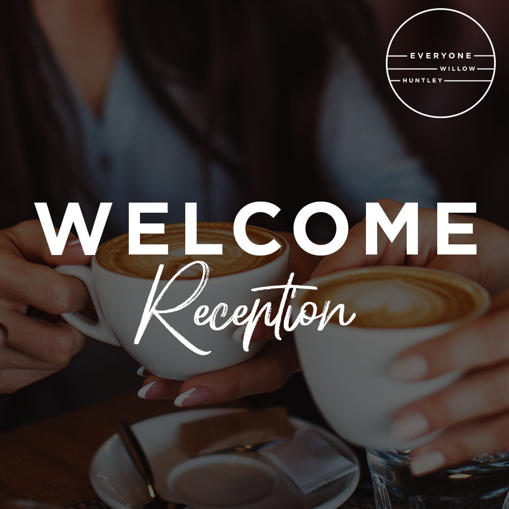 WELCOME RECEPTION - Sunday  |  Oct 13   |  following  both services  |           in the Willow Huntley  Atrium