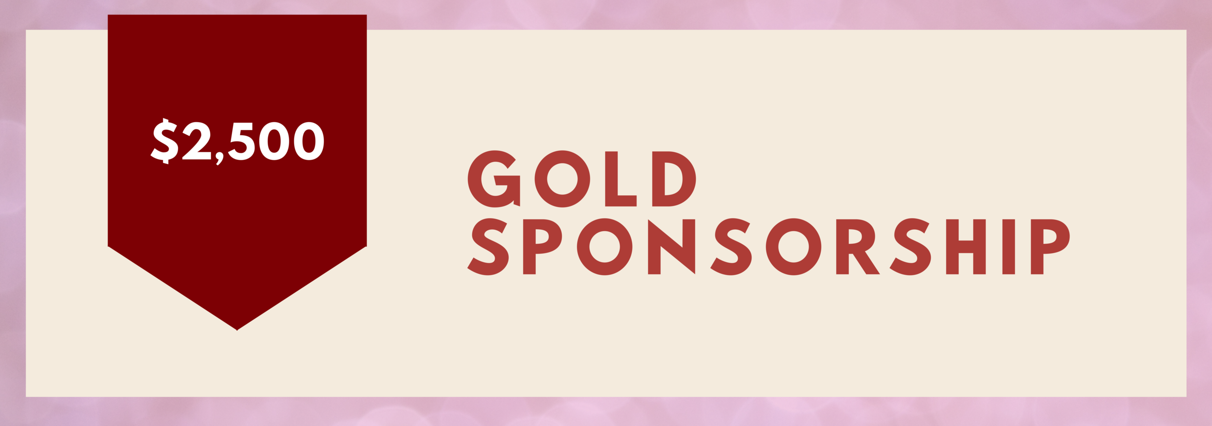 Gold Sponsorship - $2,500   • Logo in monthly email newsletter • Recognition post on social media • Acknowledgement in press release materials • Logo on ticket sale site • Logo on promotional posters • Logo on day of promotional materials • Logo on event invitations • Half page ad in gala program • Logo on-screen displays • Logo on red carpet backdrop, and photo booth takeaways • (4) Passes to VIP Private Reception • Table of Ten to the Awards Gala