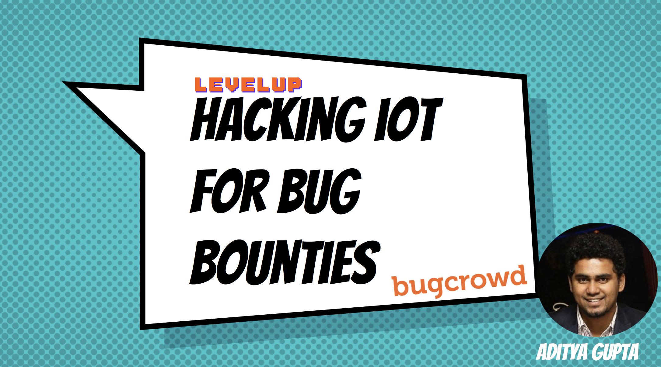 Hacking IoT for Bug Bounties by Aditya Gupta