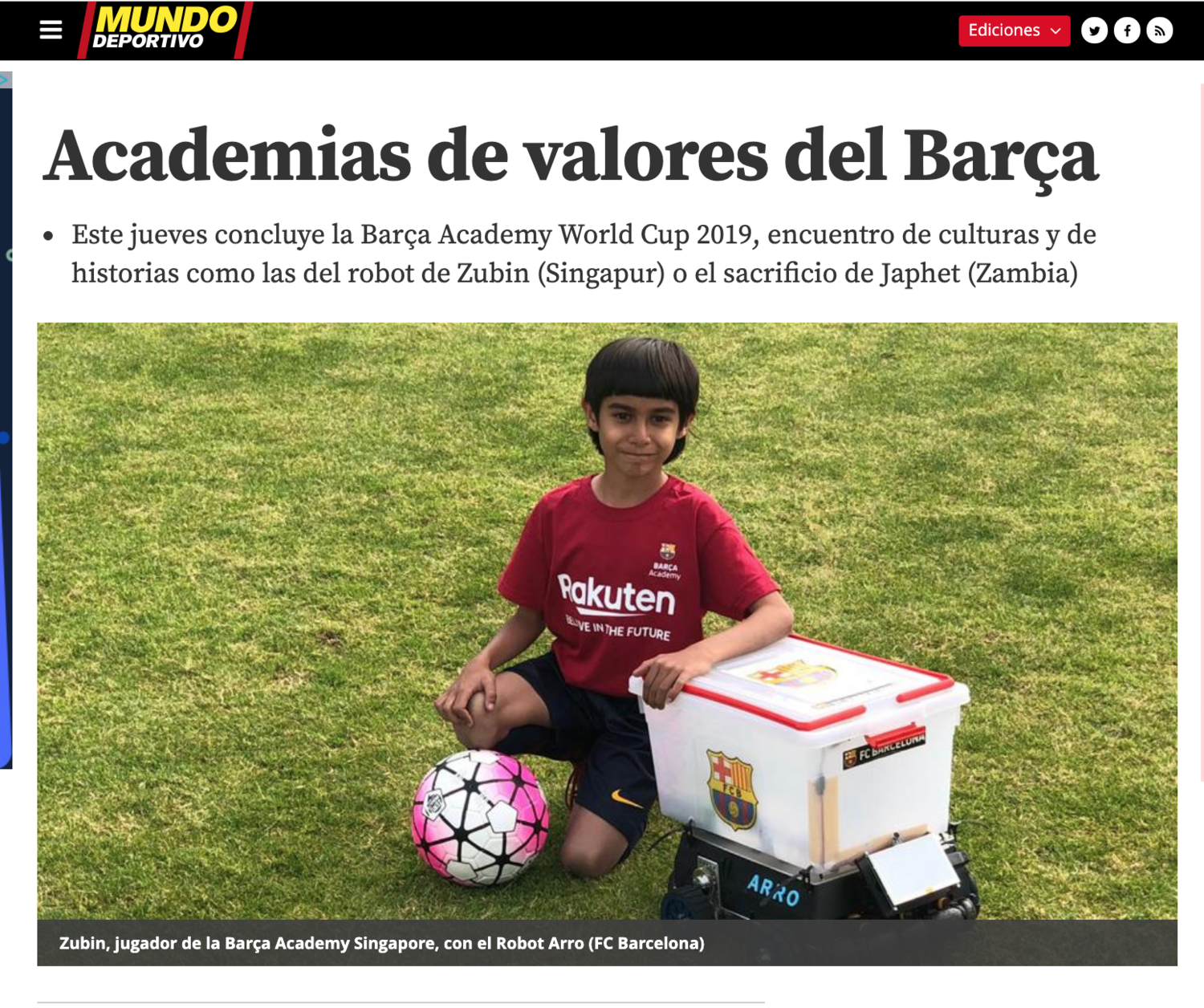 We are so excited that Zubin Khanna and his robot Arro were featured in  Mundo Deportivo , Spain's nationwide daily sports newspaper. Zubin was chosen from amongst 2100 kids from 23 countries who travelled for the Barça Academy World Cup 2019 to Barcelona for his unique story of building a robot that provides water to soccer players to make sure they are hydrated and healthy.   Link to article .