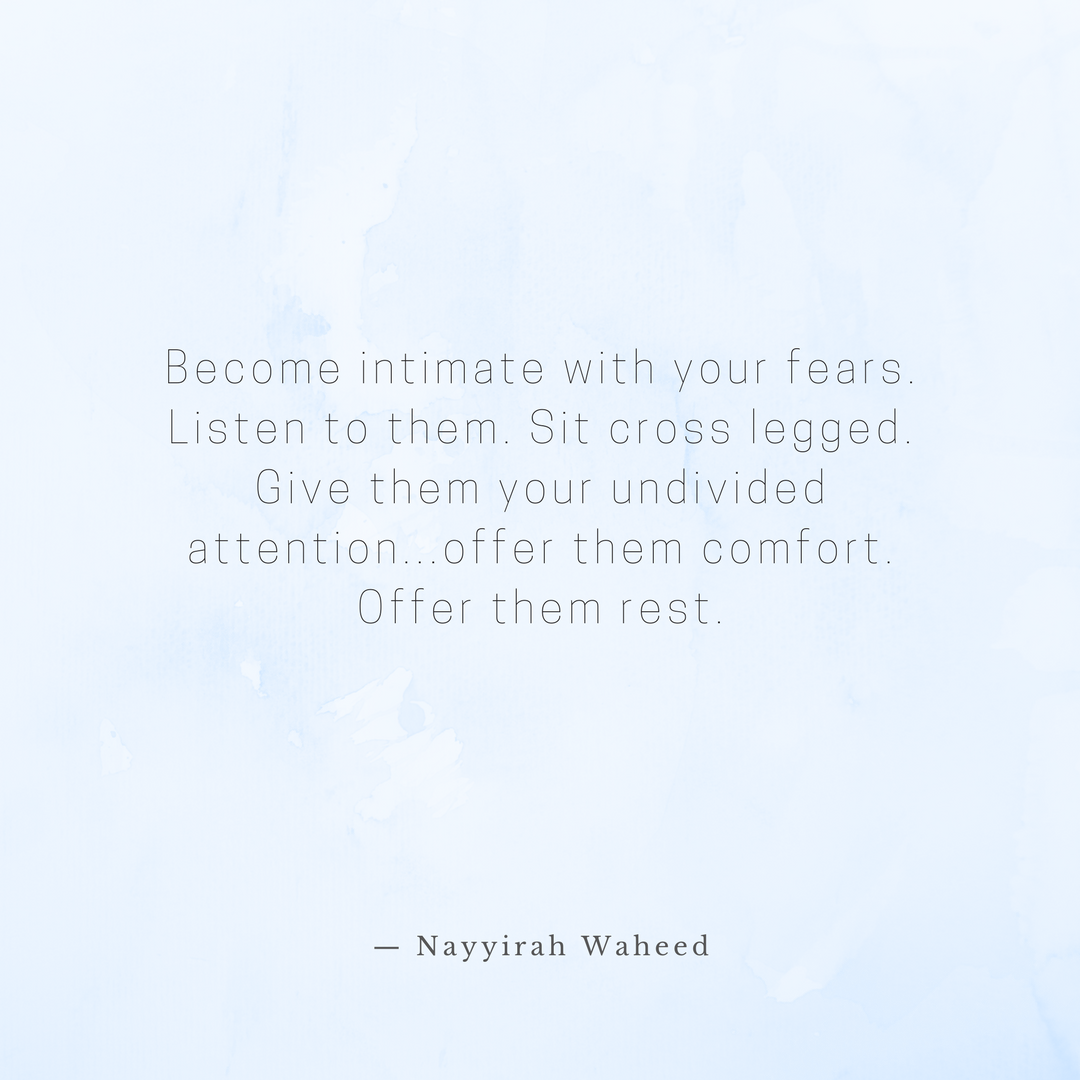 Become intimate with your fears. Listen to them. sit cross legged. Give them your undivided attention...offer them comfort. Offer them rest. (7).png