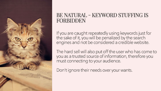 Be natural - Keyword stuffing is forbidden   If you are caught repeatedly using keywords just for the sake of it, you will be penalized by the search engines and not be considered a credible website.  The hard sell will also put off the user who has come to you as a trusted source of information, therefore you must connecting to your audience.  Don't ignore their needs over your wants.