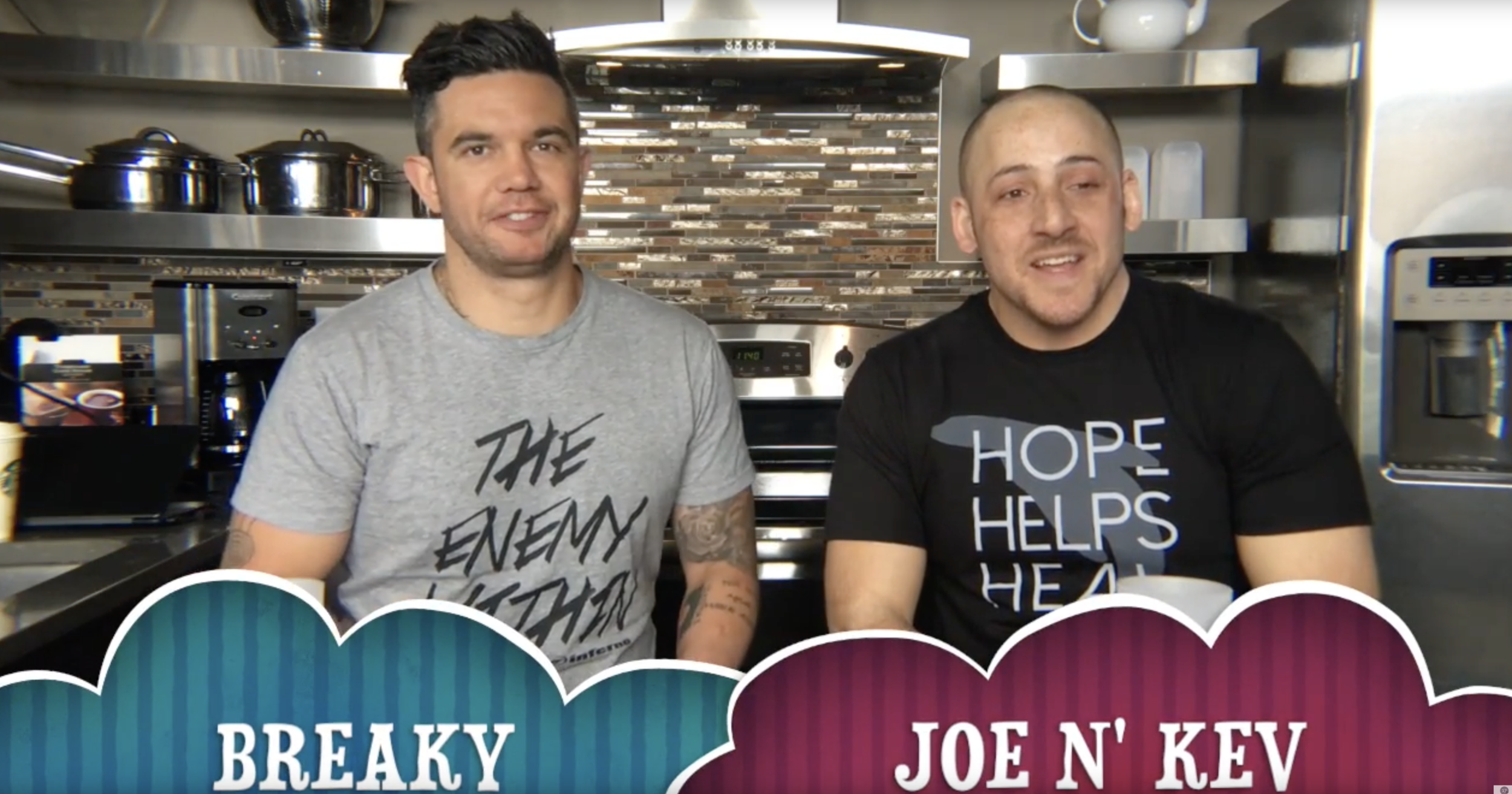 SHOW: BREAKY with JOE & KEV   Breaky W Joe N' Kev, Is an online TV Series about brotherhood, team work, and sharing messages of hope while living with and battling Bipolar Disorder, Mental Illness, and Brain Pain.