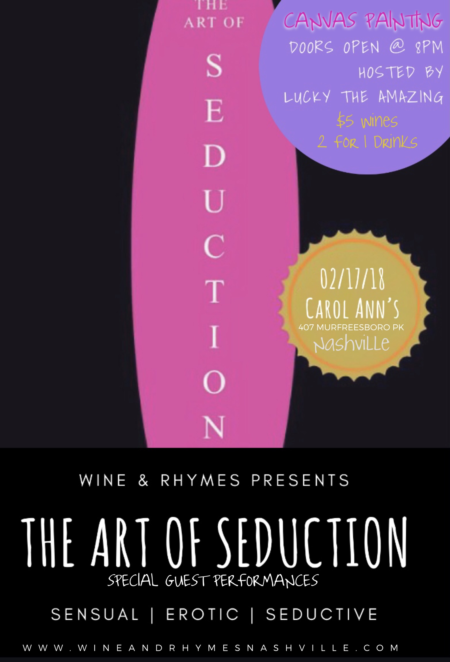 Nashville's very own Wine & Rhymes will be featuring some of the city's best performances! Come out and enjoy an evening of sensation, erotic, and secductive poetry. Doors will open at 8pm and the show will be begin 9pm. $5 Wine specials and 2 For 1 Drinks available!  Canvas + Glass of Wine with the purchase of Canvas + Wine you will be able to paint while enjoying the show accompanied by your choice of wine (1 Free Glass). You will be able to keep your painting or possibly be purchased if you're lucky!  *Tickets will be available at the door for the same price as online  For more information call or text 615-878-2058