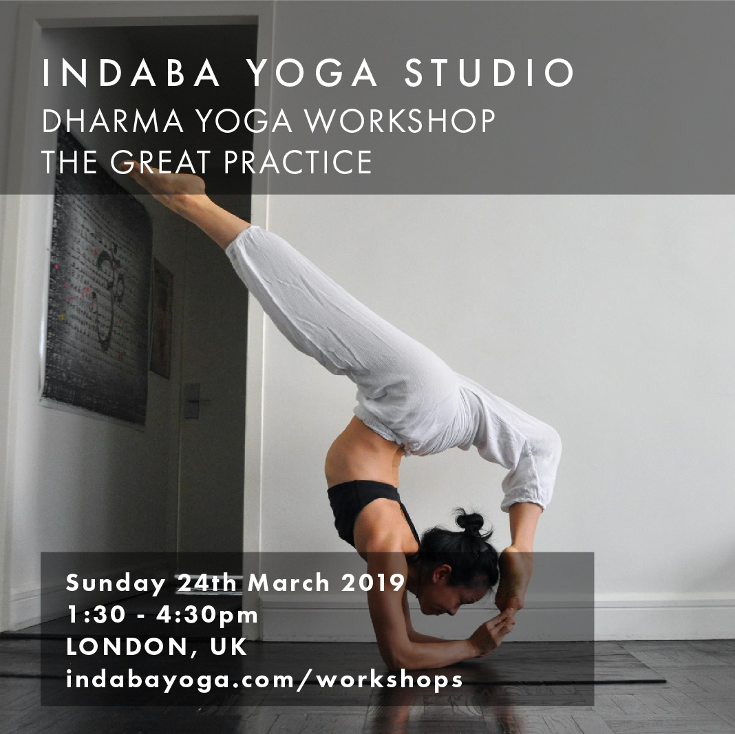 INDABA YOGA STUDIO LONDON, UK Dharma Yoga Workshop The Great Practice   SUNDAY 24th MARCH 1:30 - 4:30 PM     indabayoga.com/workshops