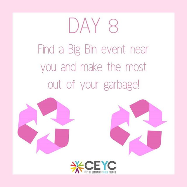 "Day 8 rolls into Big Bin events, held from May to September! Did you know the City of Edmonton is going to be holding events in spring that safely dispose of your household items that are too large for regular collection, at no charge! They also accept items for the Reuse Center.  If you have gently used items that are in good condition and can be reused you can donate them. Donating is a great way to keep usable items out of our landfills. The City of Edmonton has partnered up with a number of different non-profit organizations and charities. To find an organization you would like to donate to, you can use the city's online ""Reuse Directory"". Find the closet Big Bin event near you!"