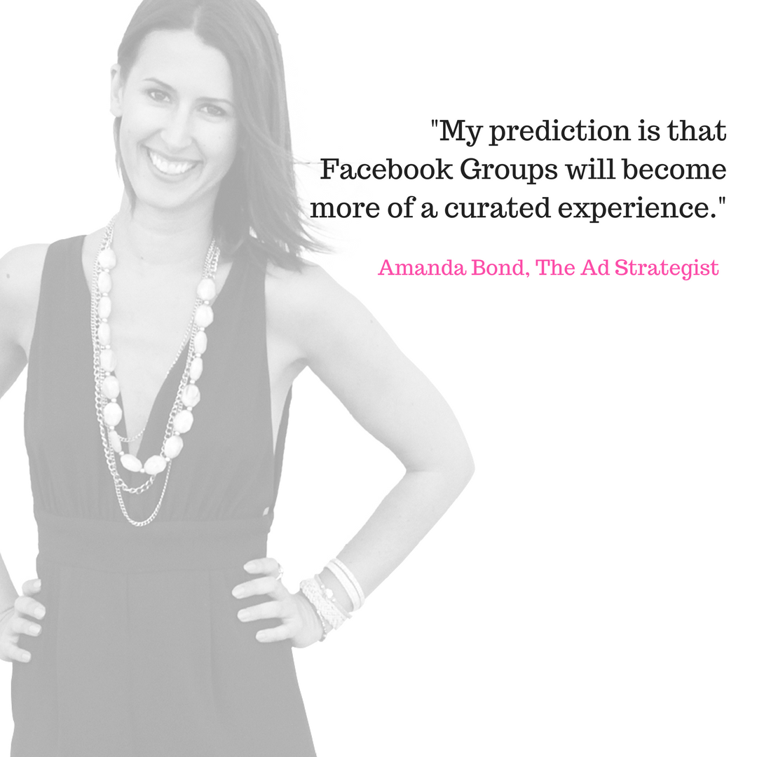 Amanda Bond: - My prediction is that Facebook Groups will become more of a curated experience.I'm going to be experimenting with a free 4-week pop-up style curated group. Think topic specific, in and out, small daily posting commitments leading to a very specific offer... in this case, a JV promo for FB Ad Managers, with the Group archived upon cart close.Then, anytime I want to run this promo again, I'll release similar content (if not the exact same).This excites me thinking of the potential conversion rate with a more personalised selling approach than our industry is used to via sales funnels.The email sequence will morph to include the curated group experience with finite start and stop dates.Currently, we're seeing an 85% uptake on a free webinar specifically designed for the group members.We're asking if they'd like to attend (and for them to provide their email!) in one of the 3 questions Facebook allows you to ask new members.Amanda Bond,The Ad Strategist