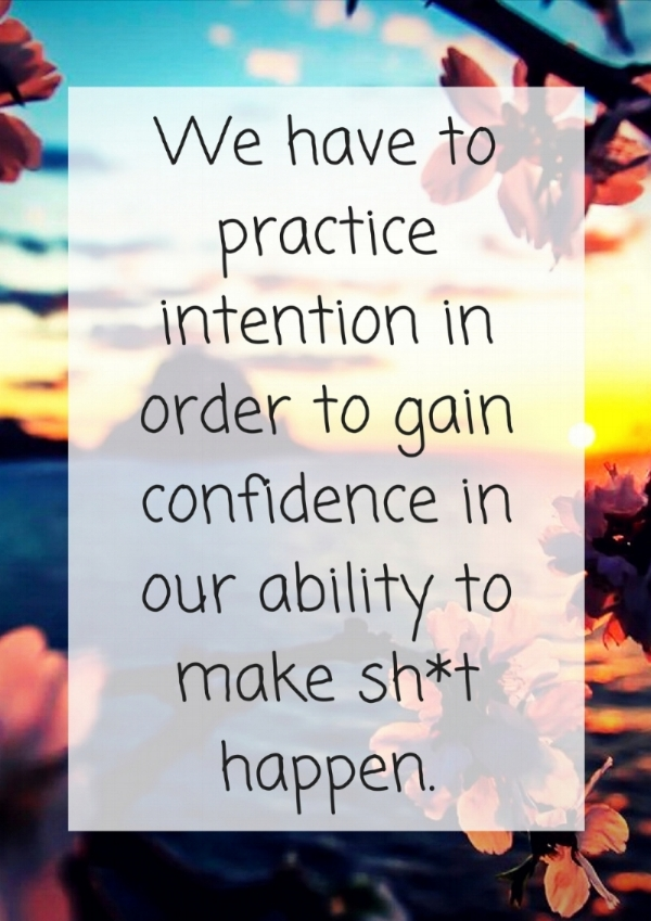 We have to practice intention and gain confidence in our ability to make sh_t happen..jpg