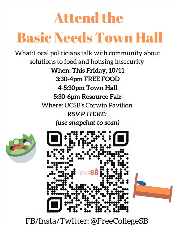 Show County Leaders Why College Student Basic Needs Insecurity is a Community Crisis! - Please join us on October 11th in Corwin Pavillon to show our support for our Basic Needs Grant Program proposal.We must show county leaders why college student basic needs insecurity is a community crisis and why tax revenue from cannabis cultivation should be used as a solution.There will be an opportunity to give public comment, ask your elected officials basic needs questions, and meet the folks that are pushing for college affordability in Santa Barbara County and across the nation.LOGISTICSDate & Time: Friday, October 11th, 3:30pm-6pm. Please RSVP even if you can only attend for part of the meeting.3:30-4pm: FREE FOOD. 4pm-5:30: Town Hall. 5:30-6pm: Basic Needs resource fair.Location: Corwin Pavilion, 552 University Rd, Isla Vista, California 93101.Details: Our goal is to show our elected officials why our Basic Needs Grant Program will address our county's basic needs crisis. We will meet in the Corwin Pavilion courtyard at 3:30pm to meet coalition partners and share a meal. You can share your experiences with basic needs insecurity during the public comment period.
