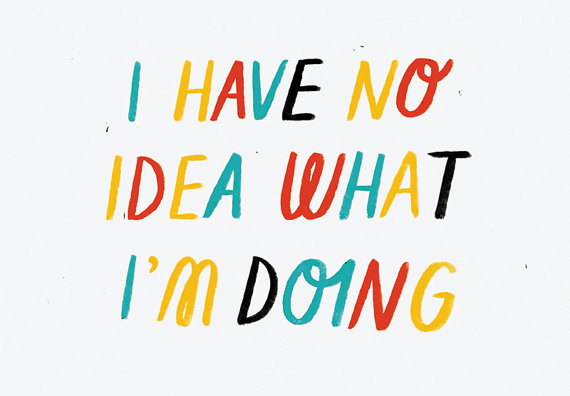 No Idea  by Sarah Abbott    Does anyone really?! Maybe that's the millennial in me talking.. Regardless, this kind of speaks to me on all sorts of levels.