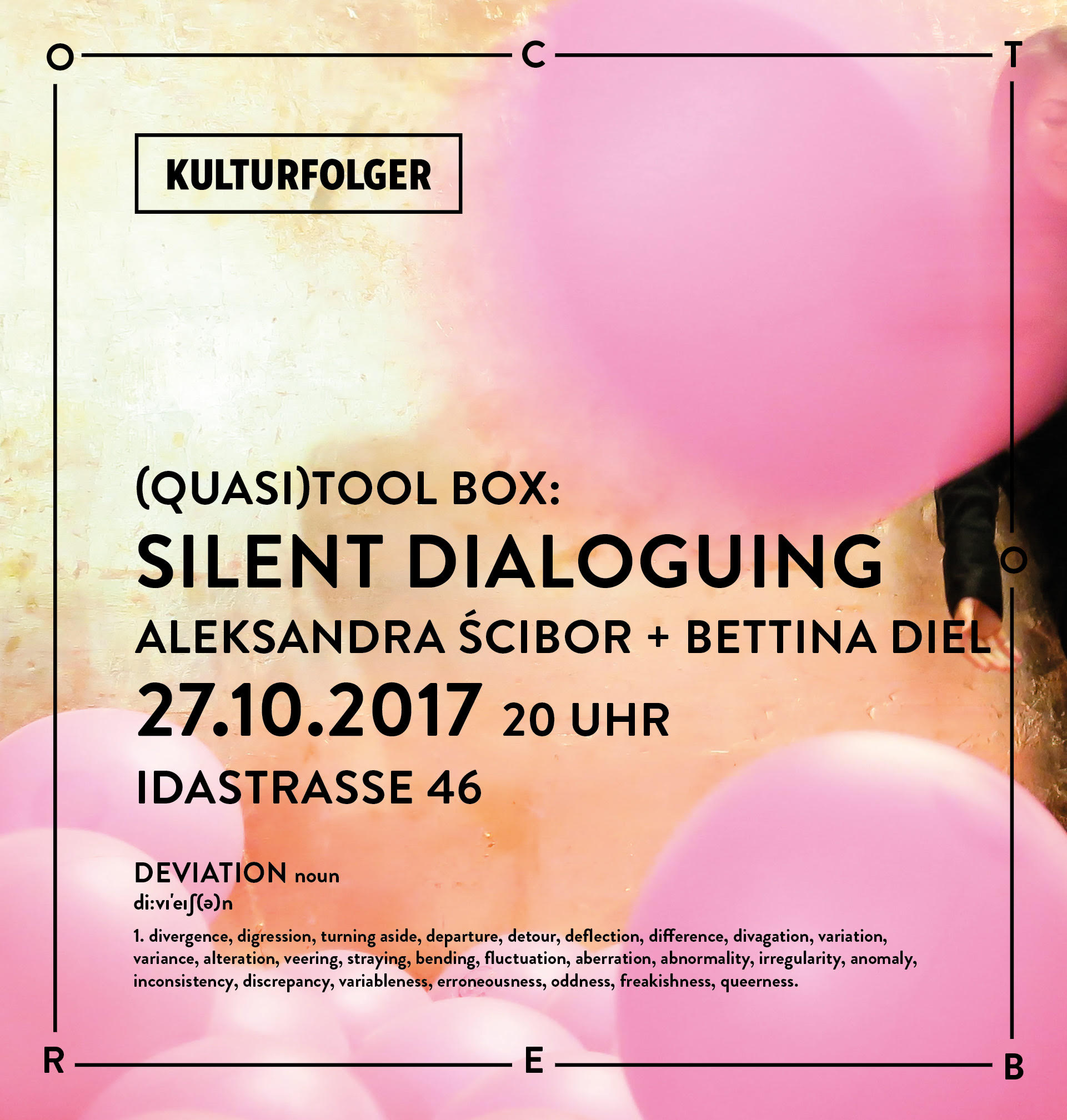 (Quasi)Tool Box: Silent Dialoguing  Aleksandra Ścibor + Bettina Diel  27.10.2017, 20 Uhr   --- (Quasi)Tool Box: Silent Dialoguing  Join us for this special event and experience yourself in a dialouge, immersed in pink water balls, with our artwork of the month by Bettina Diel.  Come explore the meditative and playful potentiality of this quasi tool!  The workshop-like situation is organised into a map, yet its territory is entirely yours.  Enjoy!   Facilitated by: Aleksandra Ścibor and Bettina Diel  Aleksandra Ścibor - embodiment artist, dancer, choreographer. Currently working with the students of the BA Theater at the Zurich University of the Arts.