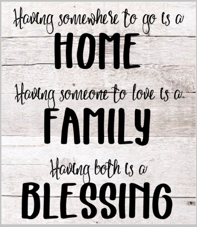 Having somewhere to go is Home. Having someone to love is Family. Having both is a Blessing.png